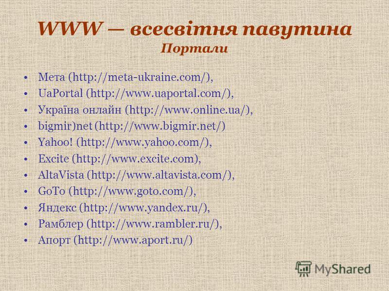 WWW всесвітня павутина Портали Мета (http://meta-ukraine.com/), UaPortal (http://www.uaportal.com/), Україна онлайн (http://www.online.ua/), bigmir)net (http://www.bigmir.net/) Yahoo! (http://www.yahoo.com/), Excite (http://www.excite.com), AltaVista