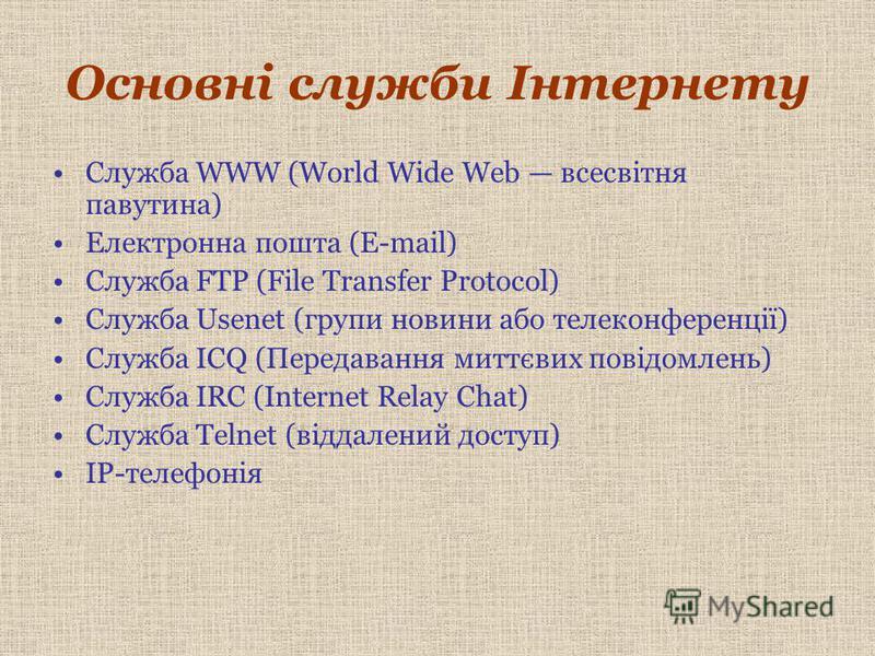 Основні служби Інтернету Служба WWW (World Wide Web всесвітня павутина) Електронна пошта (E-mail) Служба FTP (File Transfer Protocol) Служба Usenet (групи новини або телеконференції) Служба ICQ (Передавання миттєвих повідомлень) Служба IRC (Internet