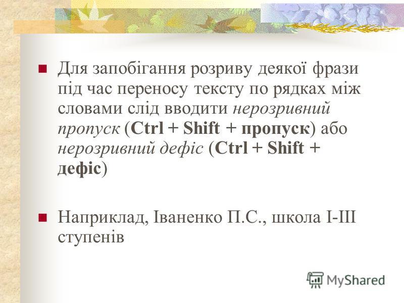 Для запобігання розриву деякої фрази під час переносу тексту по рядках між словами слід вводити нерозривний пропуск (Ctrl + Shift + пропуск) або нерозривний дефіс (Ctrl + Shift + дефіс) Наприклад, Іваненко П.С., школа І-ІІІ ступенів
