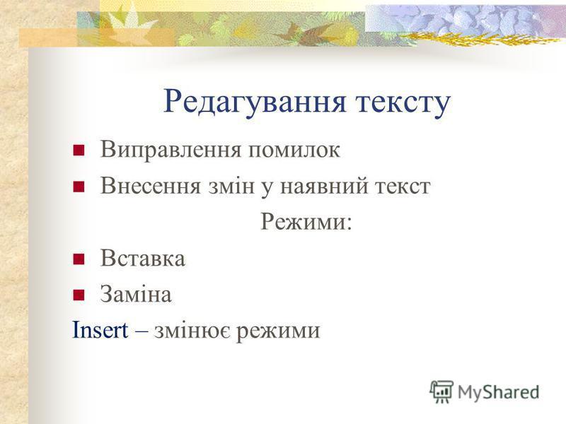 Редагування тексту Виправлення помилок Внесення змін у наявний текст Режими: Вставка Заміна Insert – змінює режими