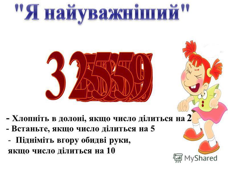 - Хлопніть в долоні, якщо число ділиться на 2 - Встаньте, якщо число ділиться на 5 - Підніміть вгору обидві руки, якщо число ділиться на 10
