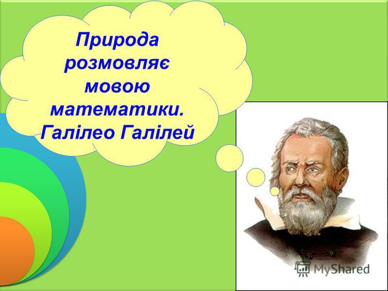 Природа розмовляє мовою математики. Галілео Галілей