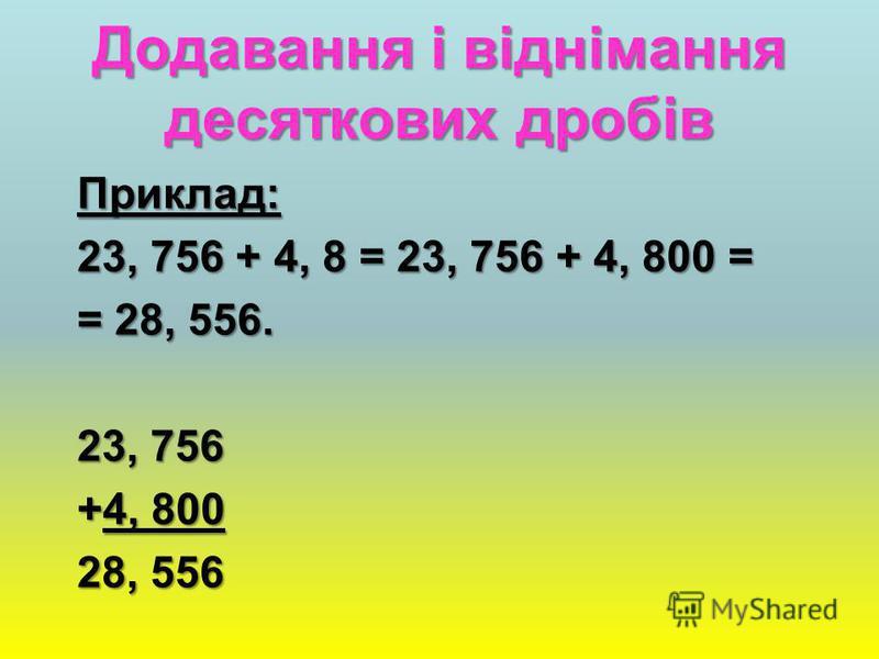 Додавання і віднімання десяткових дробів Правило: Правило: Щоб додати (відняти) десяткові дроби, треба: 1) зрівняти в цих дробах кількість знаків після коми; 2) записати їх один під одним (кому під комою); 3) додати (відняти) знайдені числа, як додаю