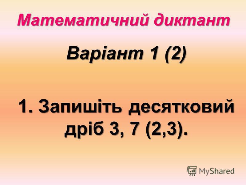 Математичний диктант Варіант 1 (2) 1. Запишіть десятковий дріб 3, 7 (2,3).