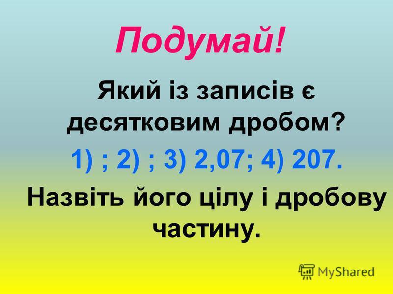 Подумай! Який із записів є десятковим дробом? 1) ; 2) ; 3) 2,07; 4) 207. Назвіть його цілу і дробову частину.