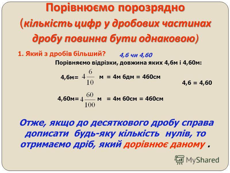 Порівняння десяткових дробів. 5,258 і 4,888 Якщо у двох десяткових дробів ціла частина однакова, тоді порівнюємо порозрядно дробову частину. 5 > 4 З двох десяткових дробів більший той, у якого ціла частина більша. Правило порівняння десяткових дробів