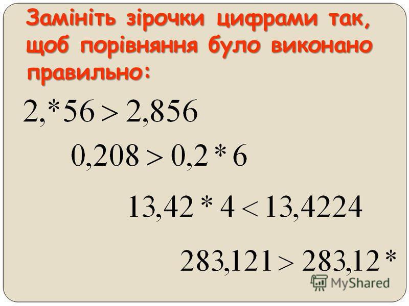 1. Порівняйте десяткові дроби: 0,53 і 0,54 2,3 і 2,31 3,2 і 2,75 8,2 і 6,9999 7,6 і 7,596 0,6897 і 0,68 2. Запишіть чотири значення n, при яких правильною є нерівність: при яких правильною є нерівність: 0,65 < n < 0,68