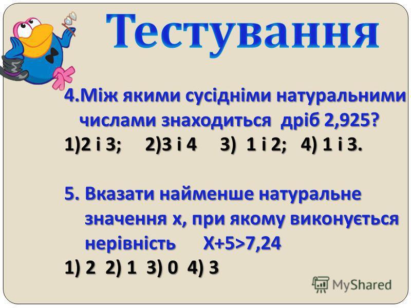 1.Який з десяткових дробів найменший? 1) 18,72; 2) 18,722; 3)18,688; 4) 18,691 2. Котре з чисел задовольняє дану нерівність 0,8 <x<0,9 ? 1)0,78; 2) 0,81; 3) 0,09; 4) 0,799. 3.Скільки існує натуральних чисел, менших від 149,98? 1)148; 2) 149; 3) 150;