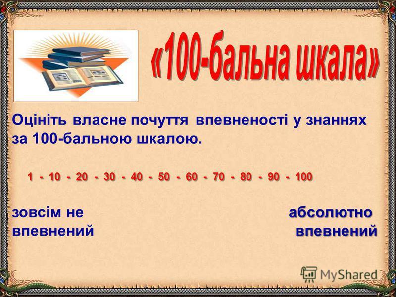 Оцініть власне почуття впевненості у знаннях за 100-бальною шкалою. 1 - 10 - 20 - 30 - 40 - 50 - 60 - 70 - 80 - 90 - 100 1 - 10 - 20 - 30 - 40 - 50 - 60 - 70 - 80 - 90 - 100 абсолютно впевнений зовсім не абсолютно впевнений впевнений