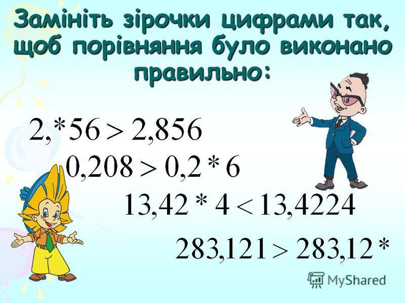 Замість *, підстав цифру, щоб виконалась нерівність Варіант 1 3,61 > 3.6 * 5,84 < 5, *3 4,36 > 4,3 * 2,0 *6 > 2,057 3,42 < 3, *4 Варіант 2 4,7 * > 4,78 9,* 8 > 9,17 7,6 * > 7,66 2,031 > 2,0*9 4,53 > 4, *8