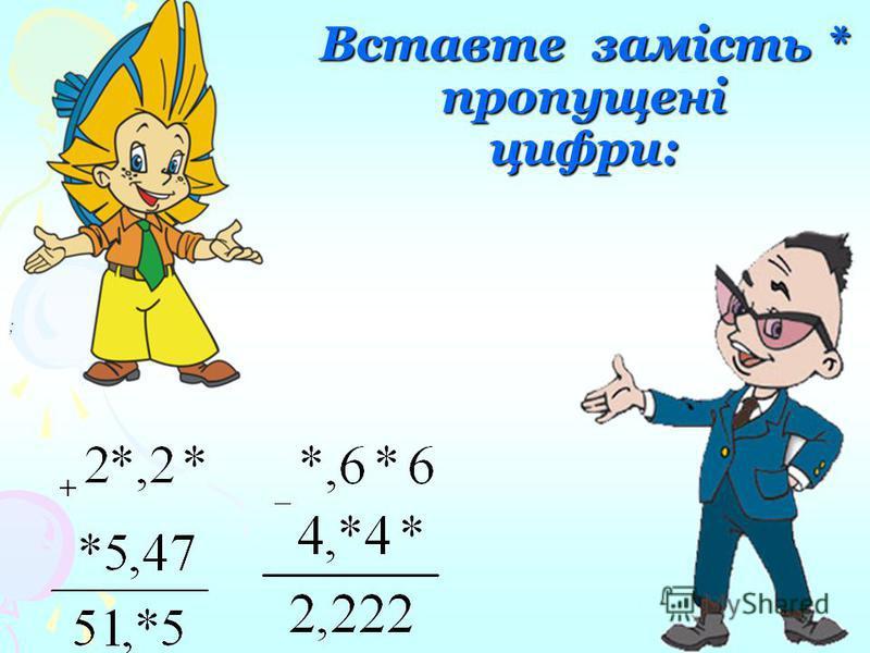 52 + 18 = 7; 736 – 336 = 4; 3 + 108 = 408; 74 – 24 = 5; 73 + 27 = 10; 57 – 4 = 17; Відповіді: 5,2 + 1,8 = 7 7,36 – 3,36 = 4 3 + 1,08 = 4,08 7,4 – 2,4 = 5 7,3 +2,7 = 10 5,7 – 4 = 1,7 Вставте пропущені коми: