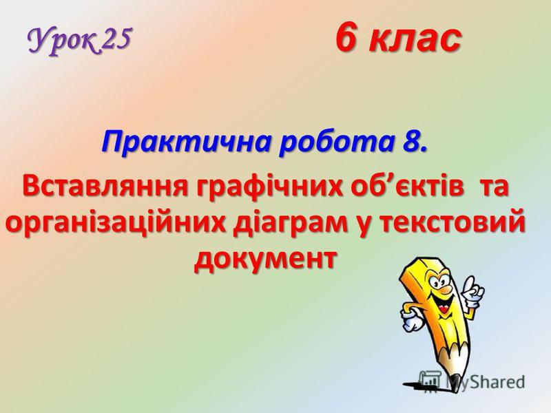 6 клас Урок 25 Практична робота 8. Вставляння графічних обєктів та організаційних діаграм у текстовий документ
