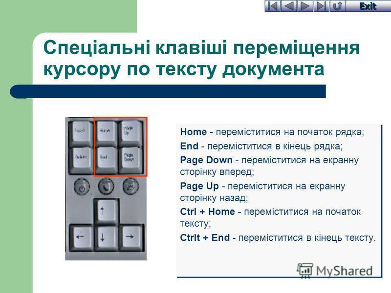 Exit Спеціальні клавіші переміщення курсору по тексту документа Home - переміститися на початок рядка; End - переміститися в кінець рядка; Page Down - переміститися на екранну сторінку вперед; Page Up - переміститися на екранну сторінку назад; Ctrl +