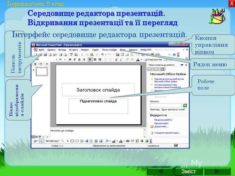 Зміст Х Х Інформатика 5 клас Середовище редактора презентацій. Відкривання презентації та її перегляд Інтерфейс середовище редактора презентацій. Кнопки управління вікном Рядок меню Робоче поле Панель інструментів Вікно відображенн я слайдів