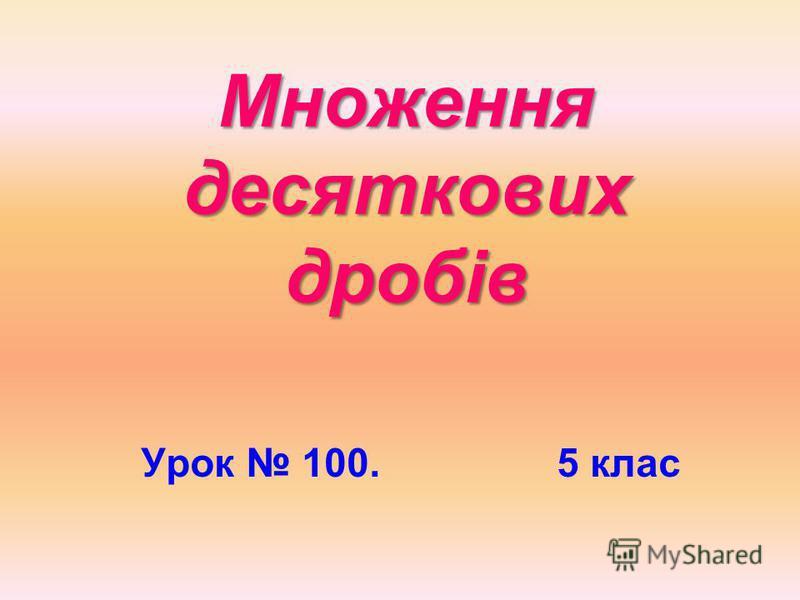 Множення десяткових дробів Урок 100. 5 клас