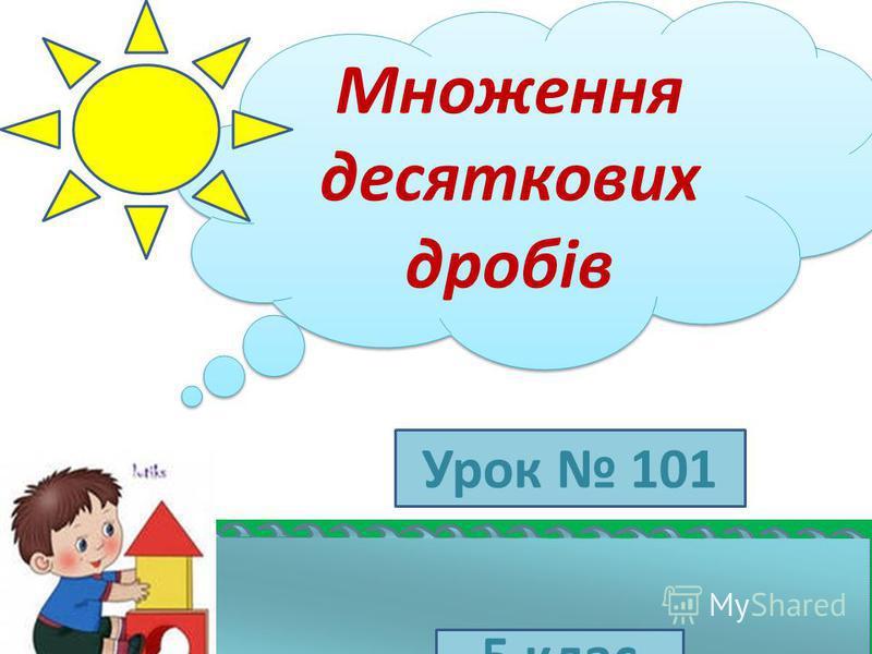 Множення десяткових дробів Множення десяткових дробів 5 клас Урок 101
