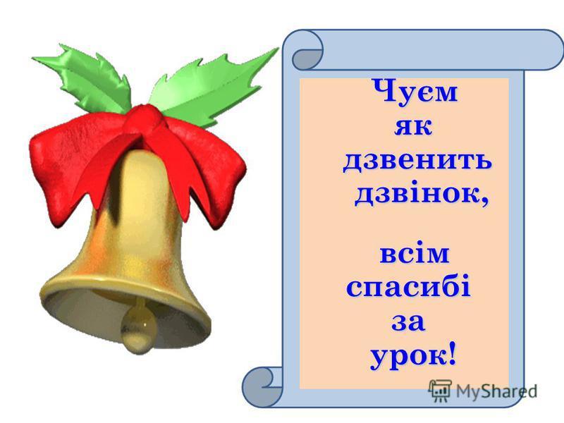Чуєм Чуєм як як дзвенить дзвенить дзвінок, дзвінок,всім спасибі спасибі за за урок! урок!