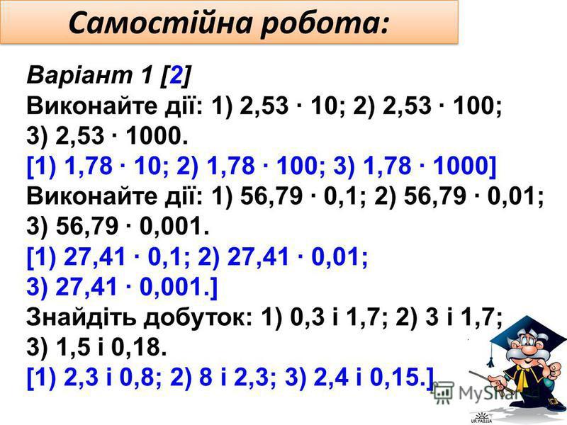 Самостійна робота: Варіант 1 [2] Виконайте дії: 1) 2,53 · 10; 2) 2,53 · 100; 3) 2,53 · 1000. [1) 1,78 · 10; 2) 1,78 · 100; 3) 1,78 · 1000] Виконайте дії: 1) 56,79 · 0,1; 2) 56,79 · 0,01; 3) 56,79 · 0,001. [1) 27,41 · 0,1; 2) 27,41 · 0,01; 3) 27,41 ·
