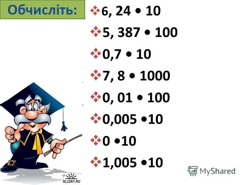 Обчисліть: 6, 24 10 5, 387 100 0,7 10 7, 8 1000 0, 01 100 0,005 10 0 10 1,005 10