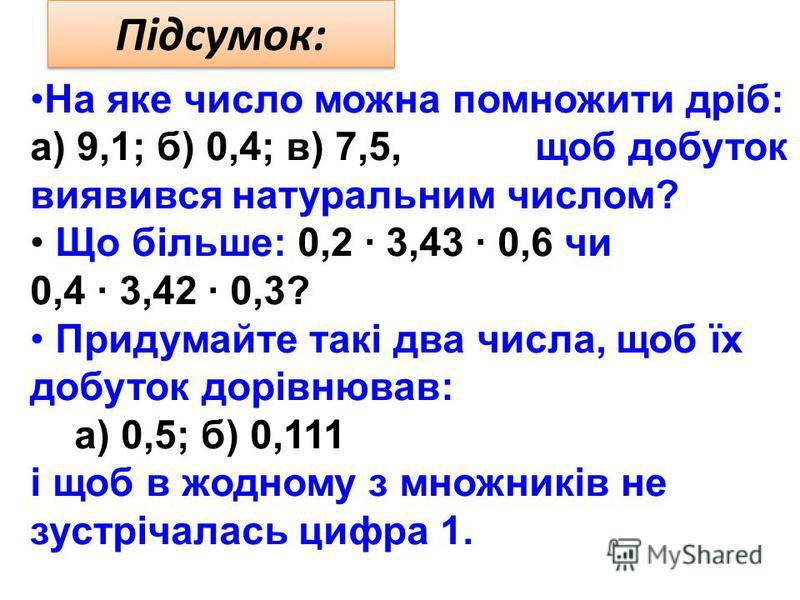 Підсумок: На яке число можна помножити дріб: а) 9,1; б) 0,4; в) 7,5, щоб добуток виявився натуральним числом? Що більше: 0,2 · 3,43 · 0,6 чи 0,4 · 3,42 · 0,3? Придумайте такі два числа, щоб їх добуток дорівнював: а) 0,5; б) 0,111 і щоб в жодному з мн