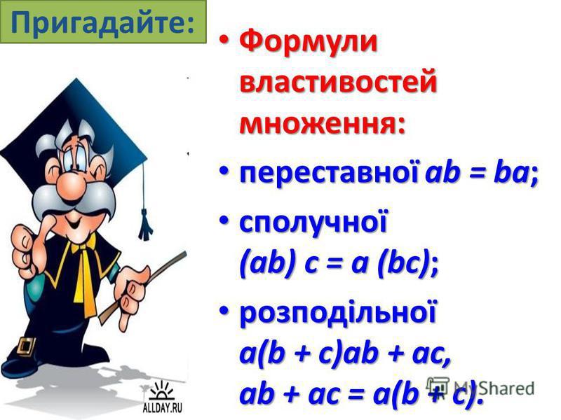 Пригадайте: Формули властивостей множення: Формули властивостей множення: переставної ab = ba; переставної ab = ba; сполучної (ab) с = а (bс); сполучної (ab) с = а (bс); розподільної a(b + c)ab + ac, ab + ac = a(b + c). розподільної a(b + c)ab + ac,