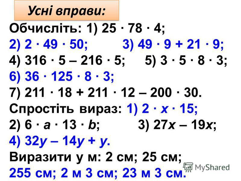 Усні вправи: Обчисліть: 1) 25 · 78 · 4; 2) 2 · 49 · 50; 3) 49 · 9 + 21 · 9; 4) 316 · 5 – 216 · 5; 5) 3 · 5 · 8 · 3; 6) 36 · 125 · 8 · 3; 7) 211 · 18 + 211 · 12 – 200 · 30. Спростіть вираз: 1) 2 · x · 15; 2) 6 · а · 13 · b; 3) 27x – 19x; 4) 32у – 14у