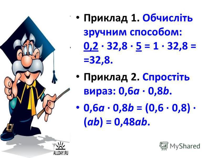 Приклад 1. Обчисліть зручним способом: 0,2 · 32,8 · 5 = 1 · 32,8 = =32,8. Приклад 2. Спростіть вираз: 0,6а · 0,8b. 0,6а · 0,8b = (0,6 · 0,8) · (ab) = 0,48аb.