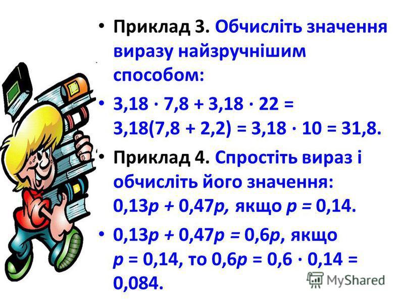 Приклад 3. Обчисліть значення виразу найзручнішим способом: 3,18 · 7,8 + 3,18 · 22 = 3,18(7,8 + 2,2) = 3,18 · 10 = 31,8. Приклад 4. Спростіть вираз і обчисліть його значення: 0,13р + 0,47р, якщо р = 0,14. 0,13р + 0,47р = 0,6p, якщо р = 0,14, то 0,6p