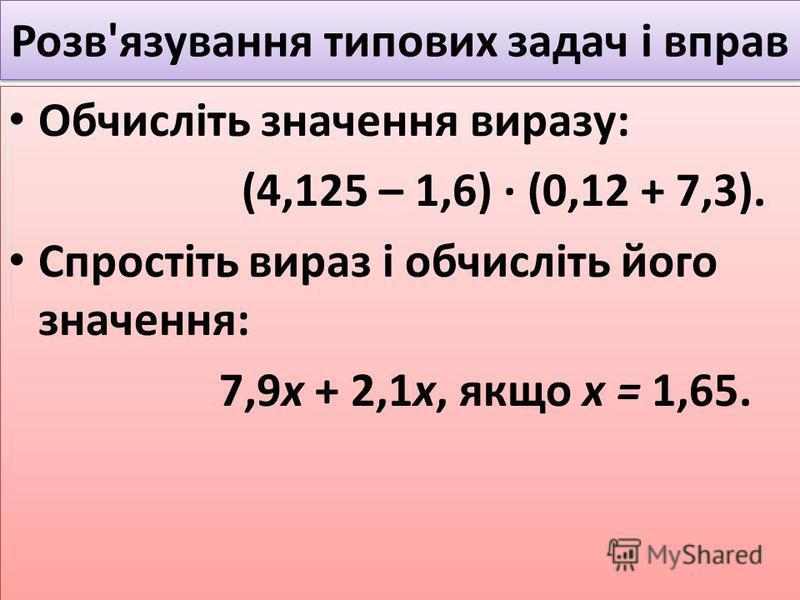 Розв'язування типових задач і вправ Обчисліть значення виразу: (4,125 – 1,6) · (0,12 + 7,3). Спростіть вираз і обчисліть його значення: 7,9х + 2,1х, якщо х = 1,65. Обчисліть значення виразу: (4,125 – 1,6) · (0,12 + 7,3). Спростіть вираз і обчисліть й