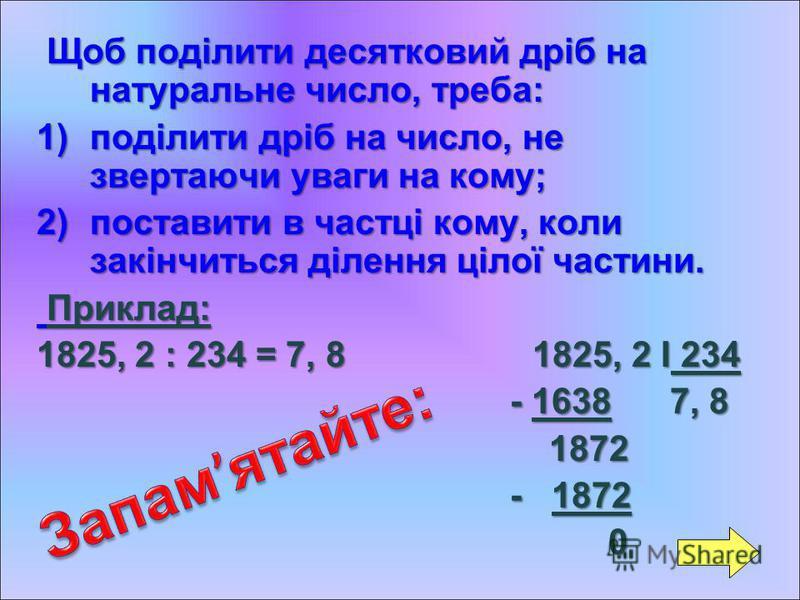 Щ ЩЩ Щоб поділити десятковий дріб на натуральне число, треба: 1)п оділити дріб на число, не звертаючи уваги на кому; 2)п оставити в частці кому, коли закінчиться ділення цілої частини. Приклад: 1825, 2 : 234 = 7, 8 1825, 2 І 234 - 1638 7, 8 1872 - 18
