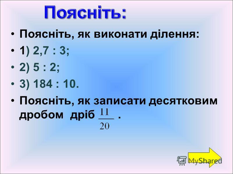 Поясніть, як виконати ділення: 1) 2,7 : 3; 2) 5 : 2; 3) 184 : 10. Поясніть, як записати десятковим дробом дріб.