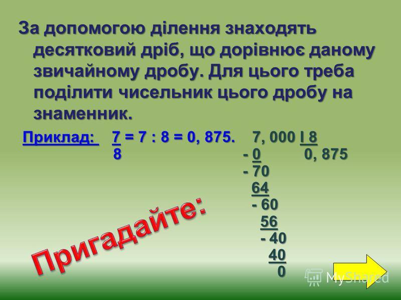 За допомогою ділення знаходять десятковий дріб, що дорівнює даному звичайному дробу. Для цього треба поділити чисельник цього дробу на знаменник. Приклад: 7 = 7 : 8 = 0, 875. 7, 000 І 8 Приклад: 7 = 7 : 8 = 0, 875. 7, 000 І 8 8 - 0 0, 875 8 - 0 0, 87