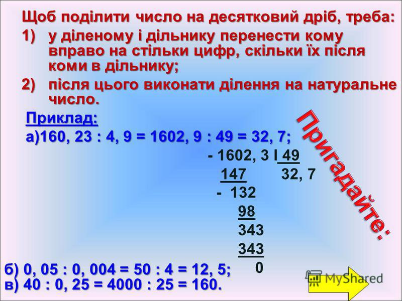 Щоб поділити число на десятковий дріб, треба: 1)у діленому і дільнику перенести кому вправо на стільки цифр, скільки їх після коми в дільнику; 2)після цього виконати ділення на натуральне число. Приклад: а)160, 23 : 4, 9 = 1602, 9 : 49 = 32, 7; а)160