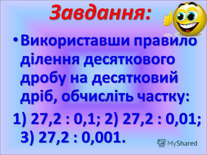 Завдання: Використавши правило ділення десяткового дробу на десятковий дріб, обчисліть частку: Використавши правило ділення десяткового дробу на десятковий дріб, обчисліть частку: 1) 27,2 : 0,1; 2) 27,2 : 0,01; 3) 27,2 : 0,001.