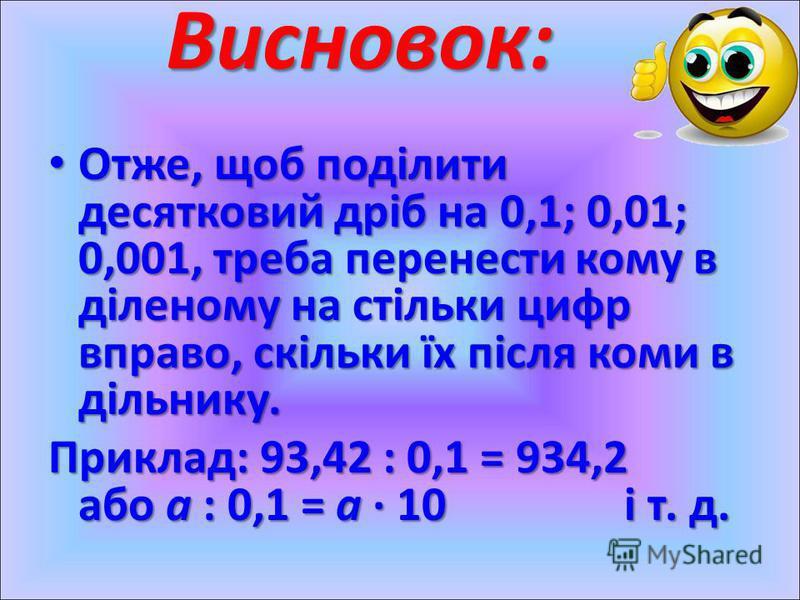 Отже, щоб поділити десятковий дріб на 0,1; 0,01; 0,001, треба перенести кому в діленому на стільки цифр вправо, скільки їх після коми в дільнику. Отже, щоб поділити десятковий дріб на 0,1; 0,01; 0,001, треба перенести кому в діленому на стільки цифр