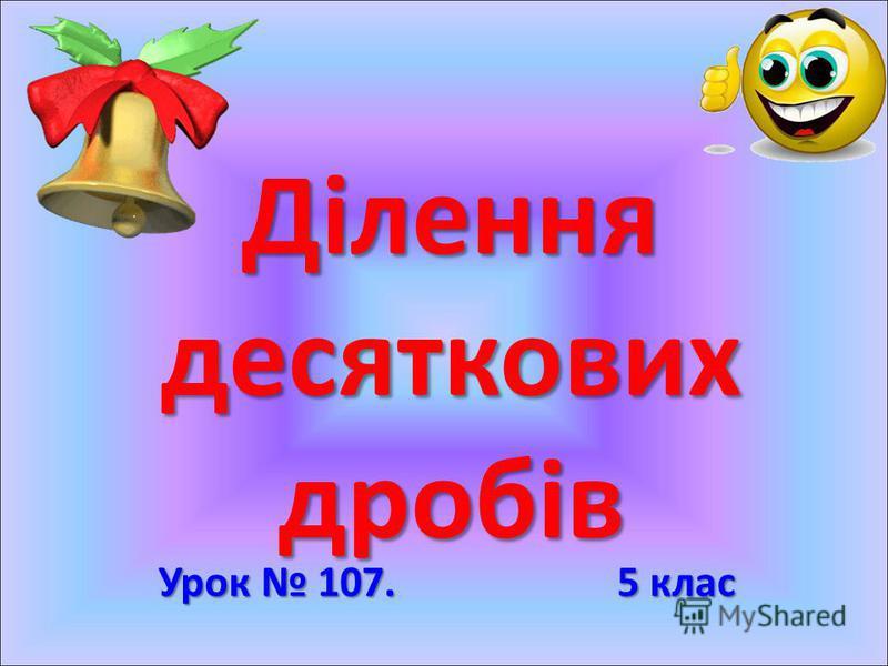 Ділення десяткових дробів Урок 107. 5 клас