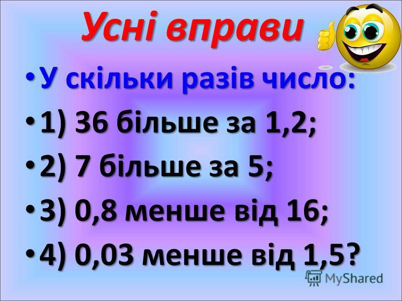 Усні вправи У скільки разів число: У скільки разів число: 1) 36 більше за 1,2; 1) 36 більше за 1,2; 2) 7 більше за 5; 2) 7 більше за 5; 3) 0,8 менше від 16; 3) 0,8 менше від 16; 4) 0,03 менше від 1,5? 4) 0,03 менше від 1,5?