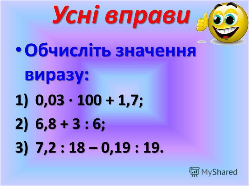Усні вправи Обчисліть значення виразу: Обчисліть значення виразу: 1)0,03 · 100 + 1,7; 2)6,8 + 3 : 6; 3)7,2 : 18 – 0,19 : 19.