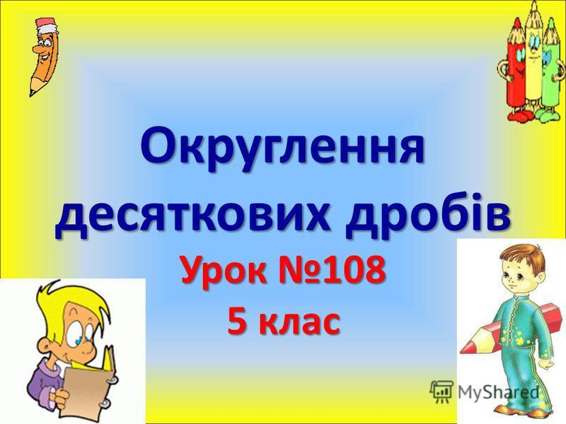 Округлення десяткових дробів Урок 108 5 клас
