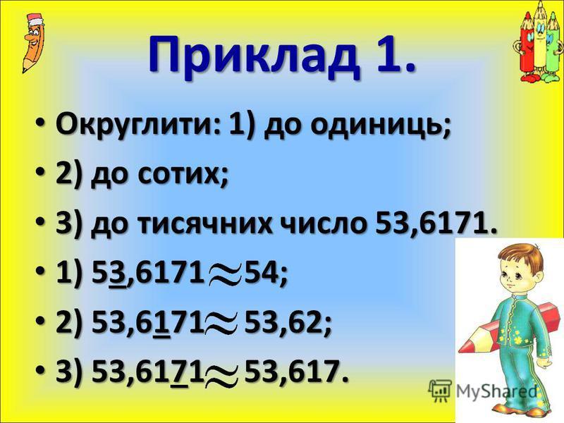 Округлити: 1) до одиниць; Округлити: 1) до одиниць; 2) до сотих; 2) до сотих; 3) до тисячних число 53,6171. 3) до тисячних число 53,6171. 1) 53,6171 54; 1) 53,6171 54; 2) 53,6171 53,62; 2) 53,6171 53,62; 3) 53,6171 53,617. 3) 53,6171 53,617. Приклад