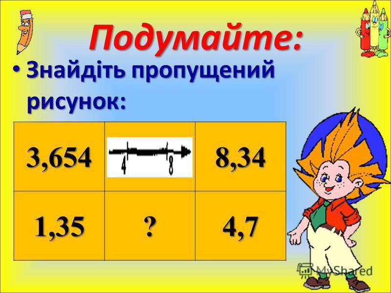Знайдіть пропущений рисунок: Знайдіть пропущений рисунок: Подумайте: 3,6548,34 1,35?4,7