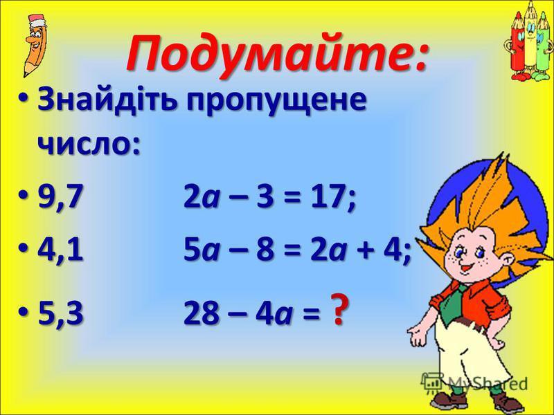 Знайдіть пропущене число: Знайдіть пропущене число: 9,72а – 3 = 17; 9,72а – 3 = 17; 4,15а – 8 = 2а + 4; 4,15а – 8 = 2а + 4; 5,328 – 4a = ? 5,328 – 4a = ? Подумайте: