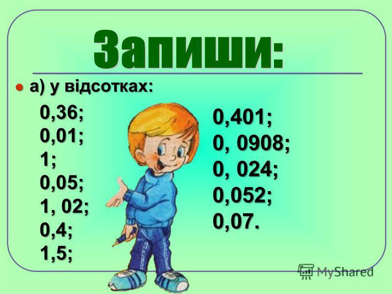 а) у відсотках: а) у відсотках: 0,36; 0,01; 1; 0,05; 1, 02; 0,4; 1,5; 0,401; 0, 0908; 0, 024; 0,052; 0,07.
