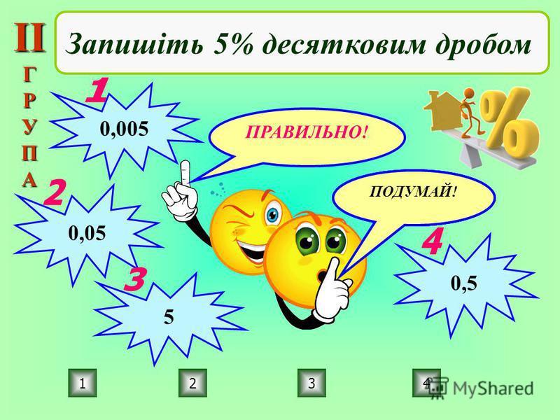 ПРАВИЛЬНО! ПОДУМАЙ! 2134 Запишіть 5% десятковим дробом 0,005 0,05 5 0,5 ІІГРУПА