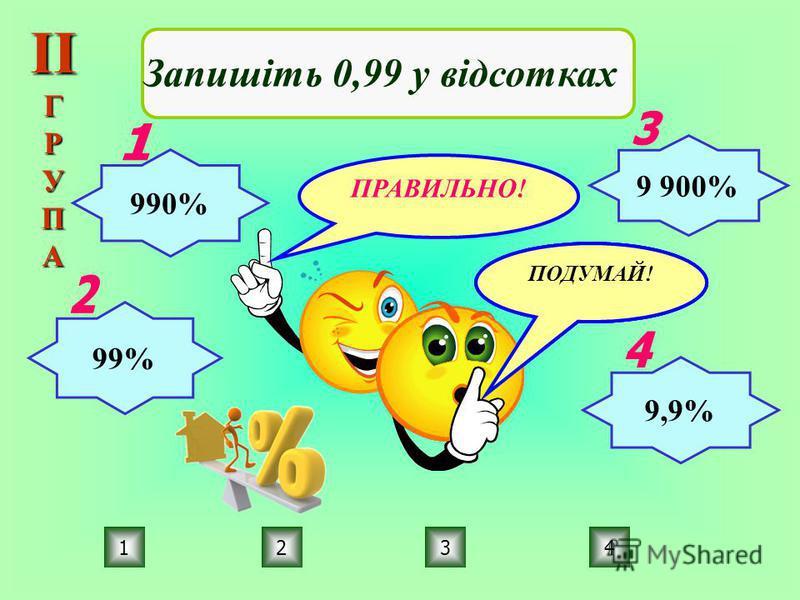 ПРАВИЛЬНО! ПОДУМАЙ! 2134 Запишіть 0,99 у відсотках 990% 99% 9 900% 9,9% ІІГРУПА
