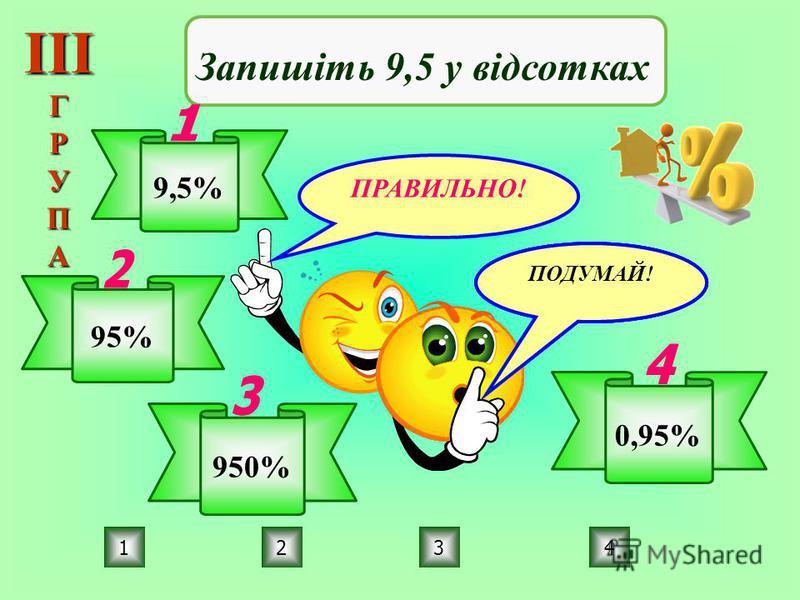 ПРАВИЛЬНО! ПОДУМАЙ! 3214 Запишіть 9,5 у відсотках 9,5% 95% 950% 0,95% ІІІГРУПА