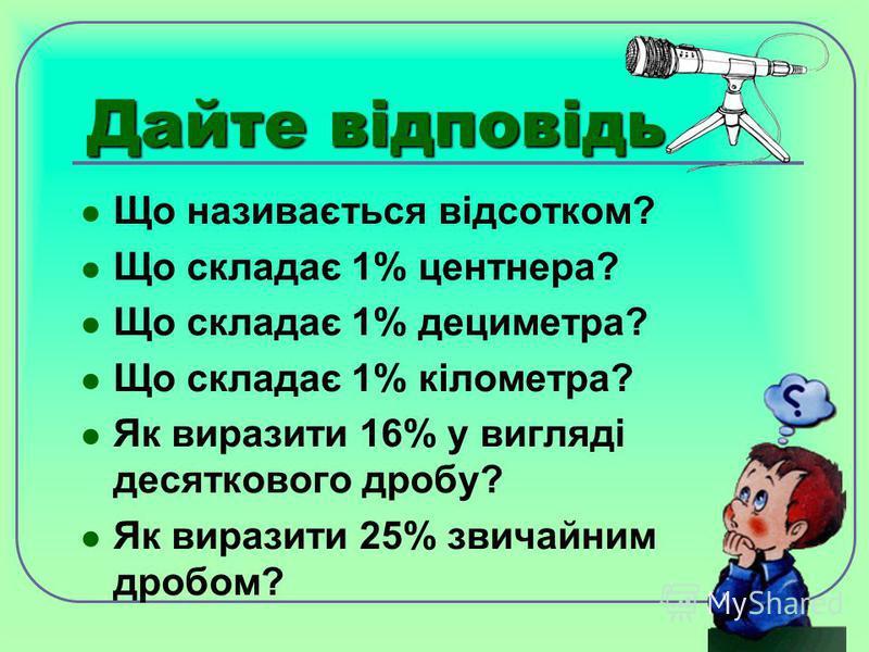 Дайте відповідь Що називається відсотком? Що складає 1% центнера? Що складає 1% дециметра? Що складає 1% кілометра? Як виразити 16% у вигляді десяткового дробу? Як виразити 25% звичайним дробом?