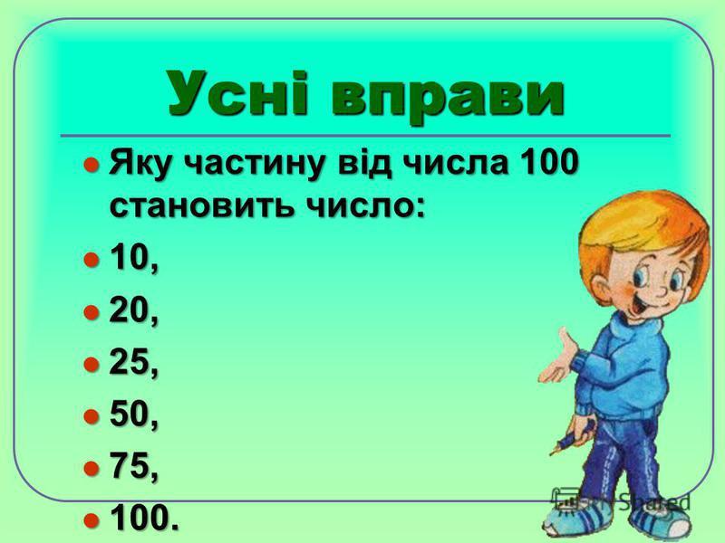 Усні вправи Яку частину від числа 100 становить число: Яку частину від числа 100 становить число: 10, 10, 20, 20, 25, 25, 50, 50, 75, 75, 100. 100.