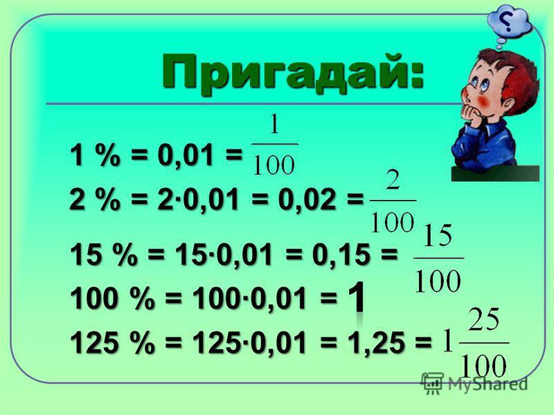 Пригадай: 1 % = 0,01 = 2 % = 2·0,01 = 0,02 = 15 % = 15·0,01 = 0,15 = 100 % = 100·0,01 = 125 % = 125·0,01 = 1,25 =