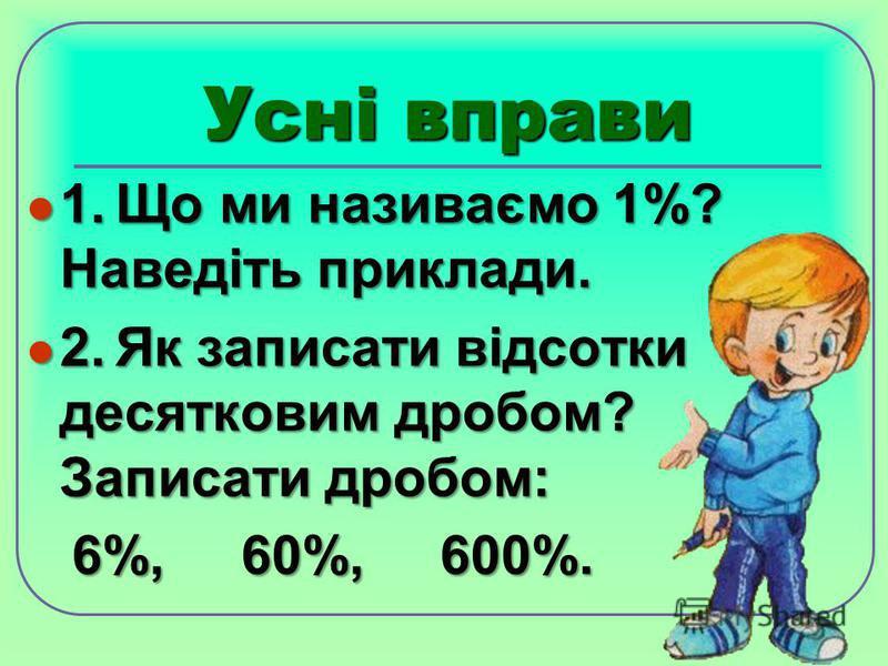 Усні вправи 1.Що ми називаємо 1%? Наведіть приклади. 1.Що ми називаємо 1%? Наведіть приклади. 2.Як записати відсотки десятковим дробом? Записати дробом: 2.Як записати відсотки десятковим дробом? Записати дробом: 6%, 60%, 600%. 6%, 60%, 600%.
